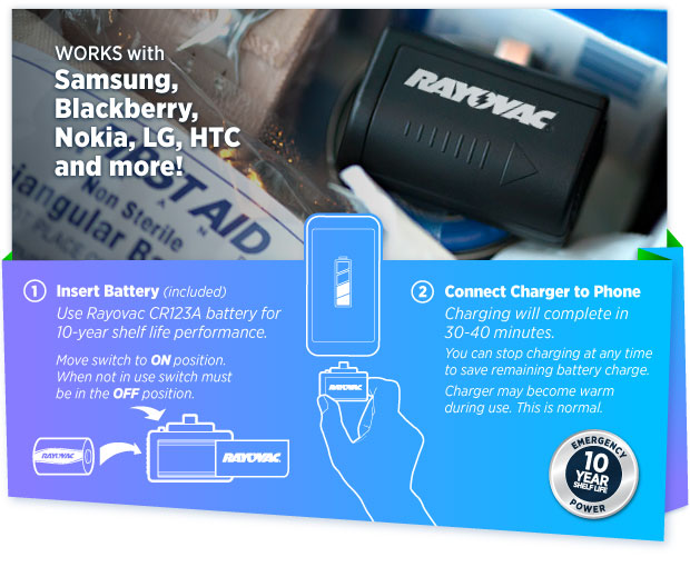 Works with Samsung, Blackberry, Nokia, LG, HTC and more! 1. Insert Battery (included) Use Rayovac CR123A battery for 10 year shelf life performance. Move switch to On position. When not in use switch must be in the Off position. 2. Connect Charger to iPhone. Charging will complete in 30-40 minutes. You can stop charging at any time to save remaining battery charge. Charger may become warm during use. This is normal.